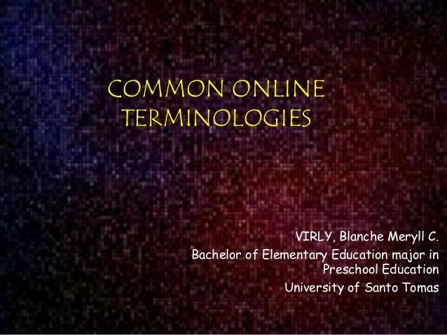 COMMON ONLINE TERMINOLOGIES  VIRLY, Blanche Meryll C. Bachelor of Elementary Education major in Preschool Education Univer...