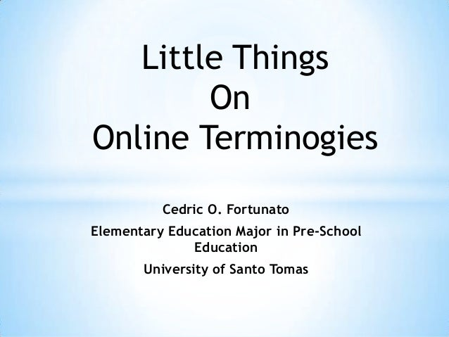 Little Things On Online Terminogies Cedric O. Fortunato Elementary Education Major in Pre-School Education  University of ...