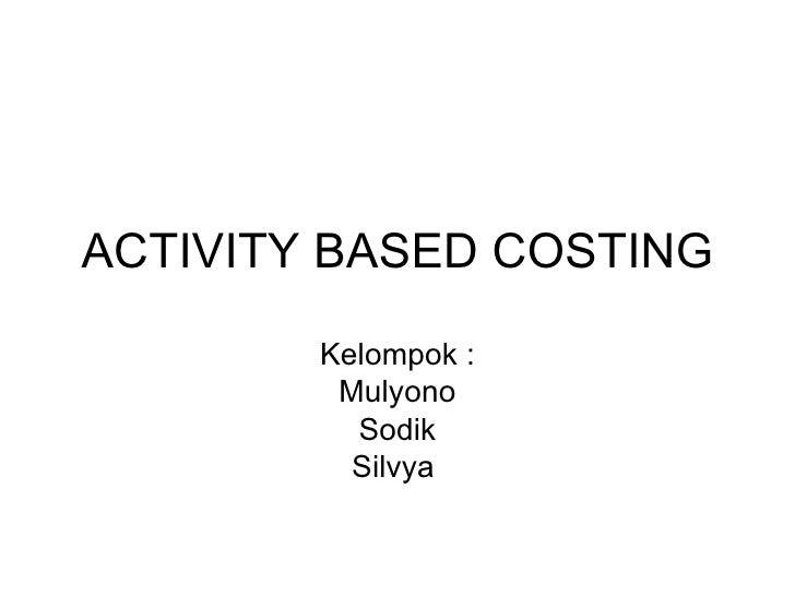 ACTIVITY BASED COSTING Kelompok : Mulyono Sodik Silvya