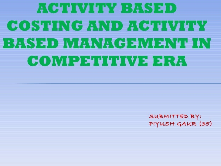 ACTIVITY BASEDCOSTING AND ACTIVITYBASED MANAGEMENT IN  COMPETITIVE ERA              SUBMITTED BY:              PIYUSH GAUR...