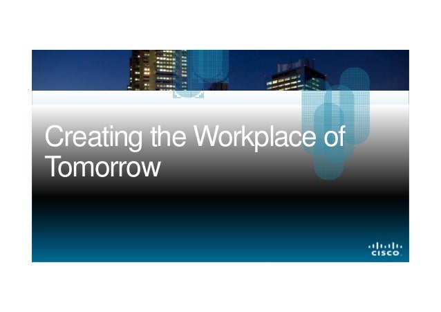 Creating the Workplace of Tomorrow  © 2013 Cisco and/or its affiliates. All rights reserved.  Cisco Confidential  1
