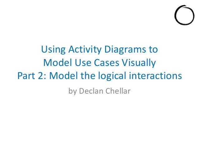 Using Activity Diagrams to Model Use Cases Visually Part 2: Model the logical interactions by Declan Chellar