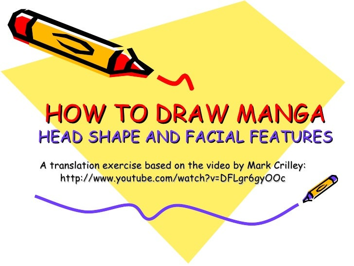HOW TO DRAW MANGA HEAD SHAPE AND FACIAL FEATURES A translation exercise based on the video by Mark Crilley: http://www.you...