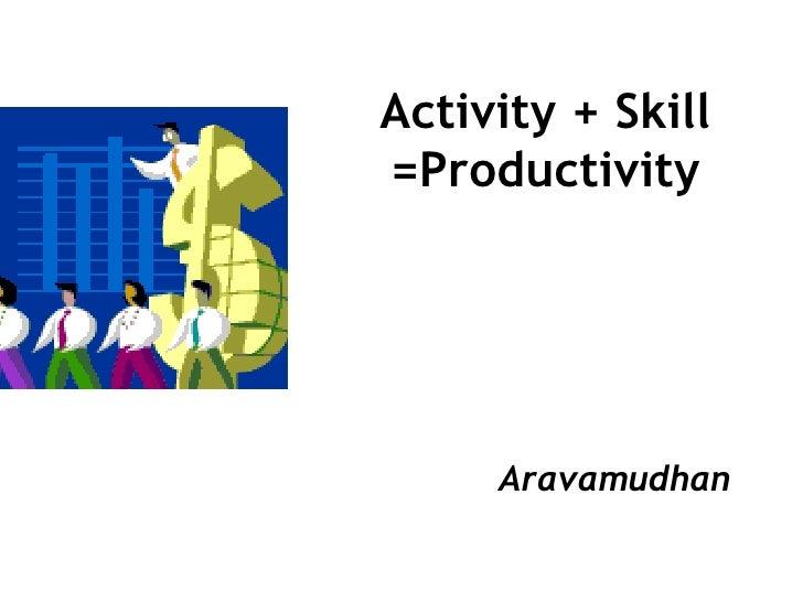 Activity + Skill =Productivity Aravamudhan
