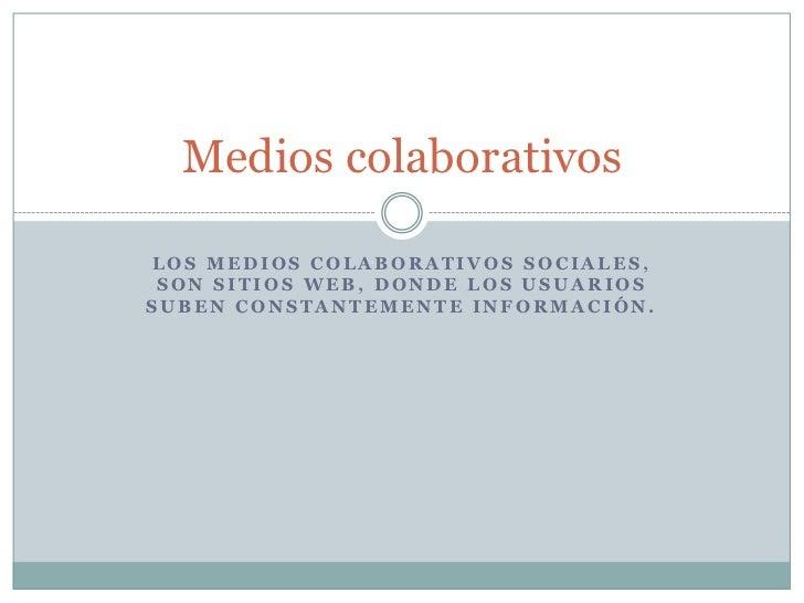 Medios colaborativosLOS MEDIOS COLABORATIVOS SOCIALES, SON SITIOS WEB, DONDE LOS USUARIOSSUBEN CONSTANTEMENTE INFORMACIÓN.