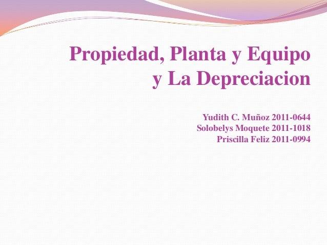 Propiedad, Planta y Equipo        y La Depreciacion              Yudith C. Muñoz 2011-0644             Solobelys Moquete 2...