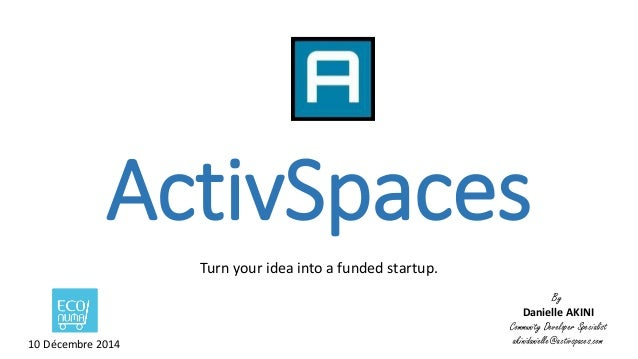 ActivSpaces  Turn your idea into a funded startup.  By  Danielle AKINI  Community Developer Specialist  10 Décembre 2014 a...
