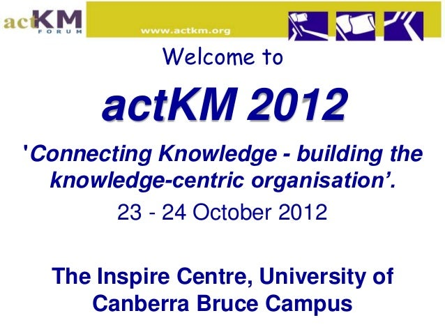Welcome to      actKM 2012Connecting Knowledge - building the  knowledge-centric organisation'.        23 - 24 October 201...
