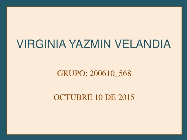 VIRGINIA YAZMIN VELANDIA GRUPO: 200610_568 OCTUBRE 10 DE 2015