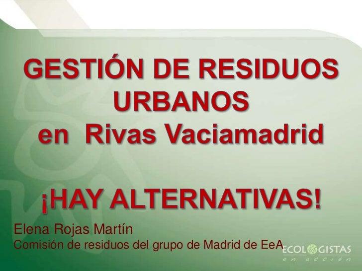 GESTIÓN DE RESIDUOS URBANOS <br />en  Rivas Vaciamadrid<br />¡HAY ALTERNATIVAS!<br />Elena Rojas Martín<br />Comisión de r...