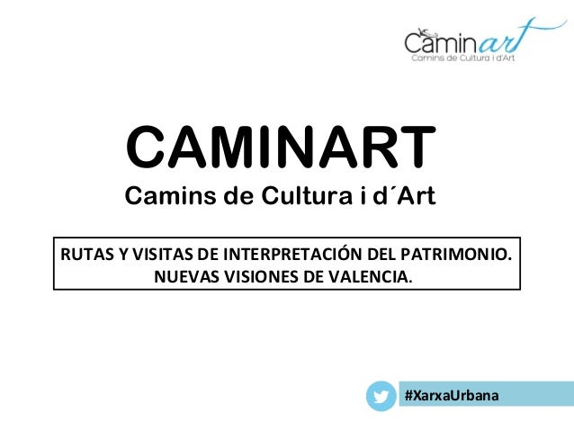 CAMINART Camins de Cultura i d´Art RUTAS Y VISITAS DE INTERPRETACIÓN DEL PATRIMONIO. NUEVAS VISIONES DE VALENCIA. #XarxaUr...