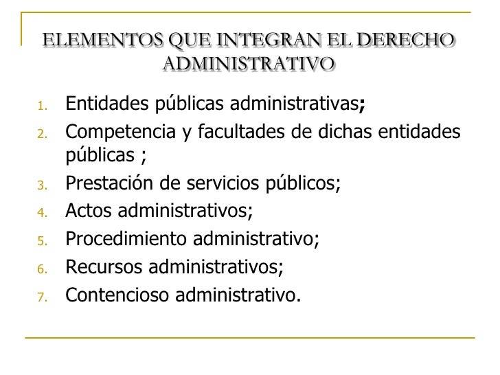 ELEMENTOS QUE INTEGRAN EL DERECHO         ADMINISTRATIVO1.   Entidades públicas administrativas;2.   Competencia y faculta...