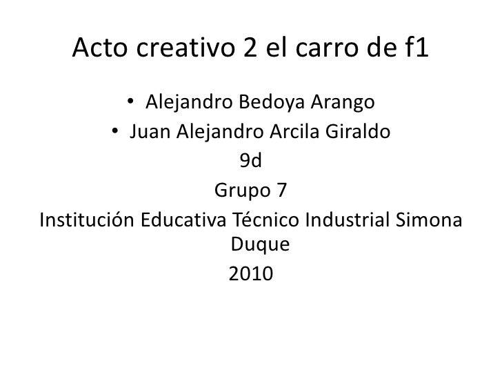 Acto creativo 2 el carro de f1<br />Alejandro Bedoya Arango<br />Juan Alejandro Arcila Giraldo      <br />9d              ...
