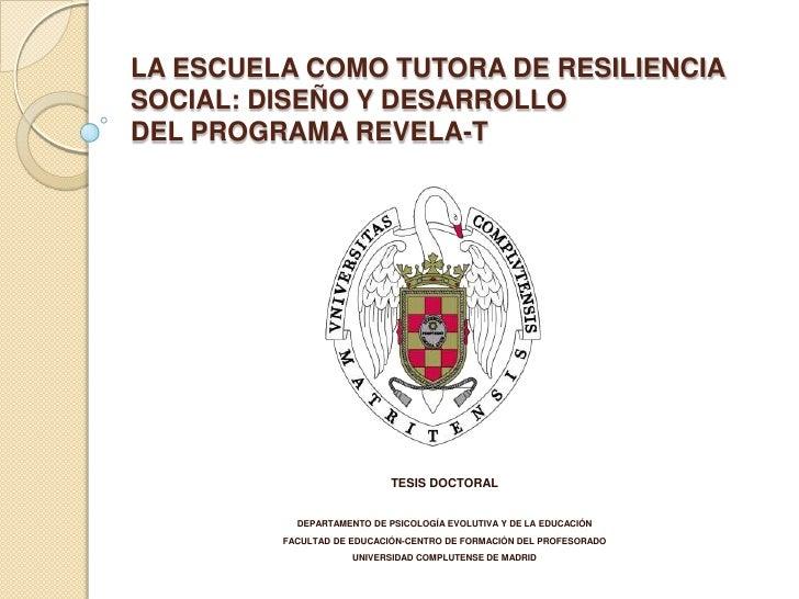 LA ESCUELA COMO TUTORA DE RESILIENCIASOCIAL: DISEÑO Y DESARROLLODEL PROGRAMA REVELA-T                            TESIS DOC...