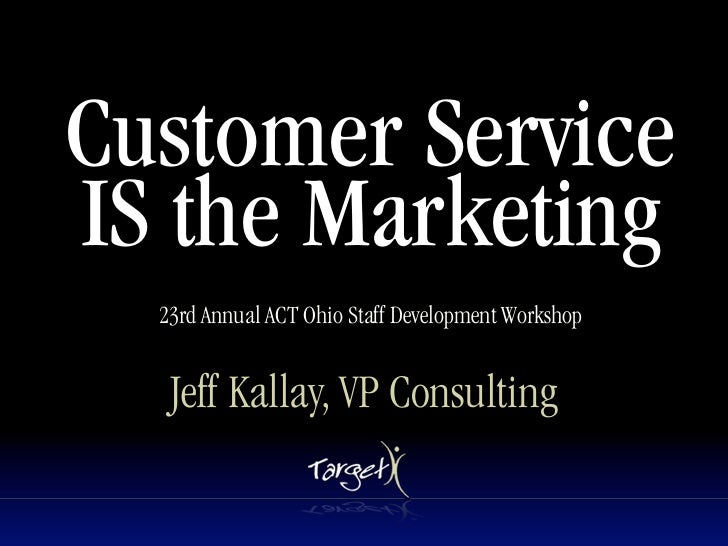 Customer Service IS the Marketing   23rd Annual ACT Ohio Staff Development Workshop      Jeff Kallay, VP Consulting