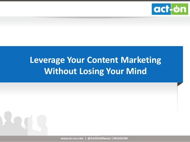 www.act-on.com | @ActOnSoftware | #ActOnSW Leverage Your Content Marketing Without Losing Your Mind
