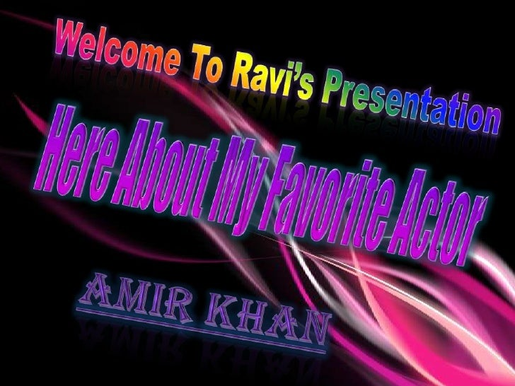 Welcome To Ravi's Presentation <br />Here About My Favorite Actor<br />Amir Khan<br />
