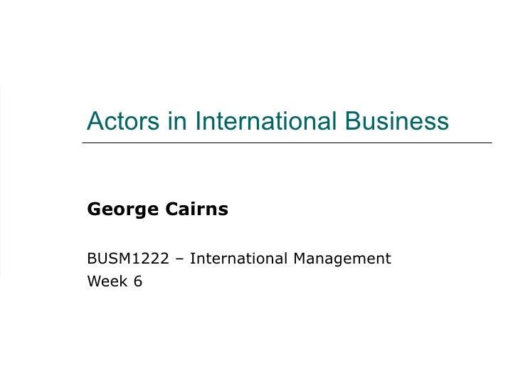 Actors in International Business George Cairns BUSM1222 – International Management Week 6
