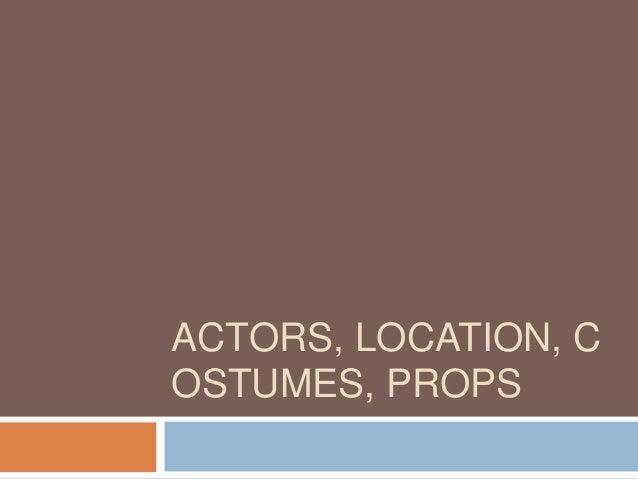 ACTORS, LOCATION, COSTUMES, PROPS