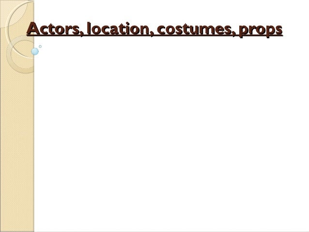 Actors, location, costumes, props