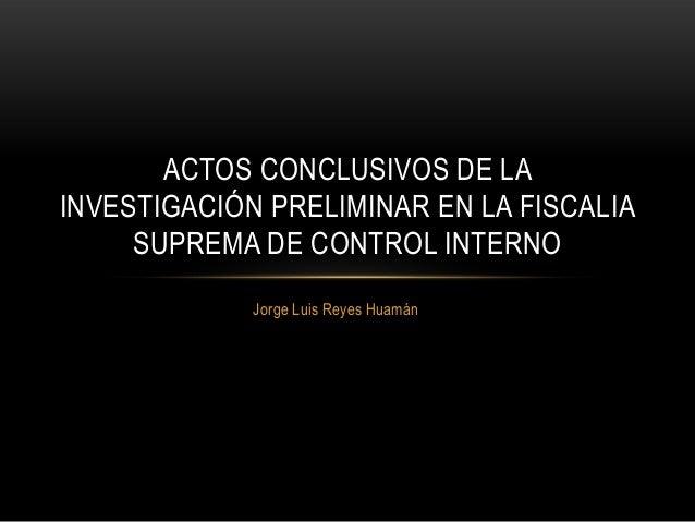 Jorge Luis Reyes Huamán ACTOS CONCLUSIVOS DE LA INVESTIGACIÓN PRELIMINAR EN LA FISCALIA SUPREMA DE CONTROL INTERNO