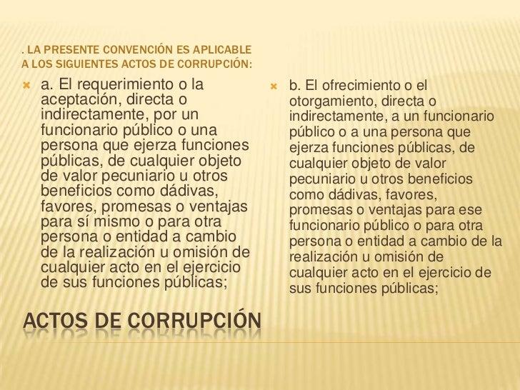 Actos de corrupción<br />. La presente Convención es aplicable a los siguientes actos de corrupción:<br />a. El requerimie...