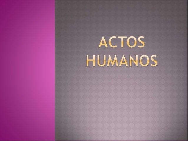  ACTOS HUMANOS: Son los que preceden de la voluntad deliberada del hombre y se realiza por su libre voluntad.  ACTOS DEL...