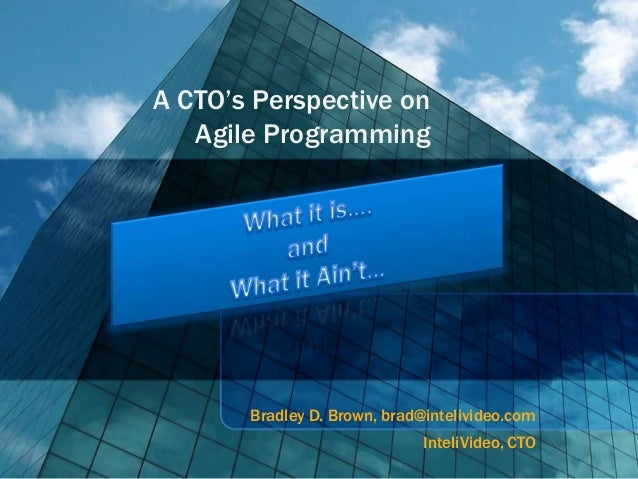 A CTO's Perspective on   Agile Programming       Bradley D. Brown, brad@intelivideo.com                              Intel...