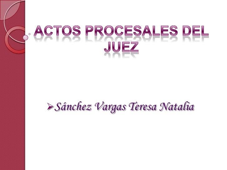 ACTOS PROCESALES DEL JUEZ <br /><ul><li>Sánchez Vargas Teresa Natalia</li></li></ul><li>LOS ACTOS PROCESALES<br />El proce...
