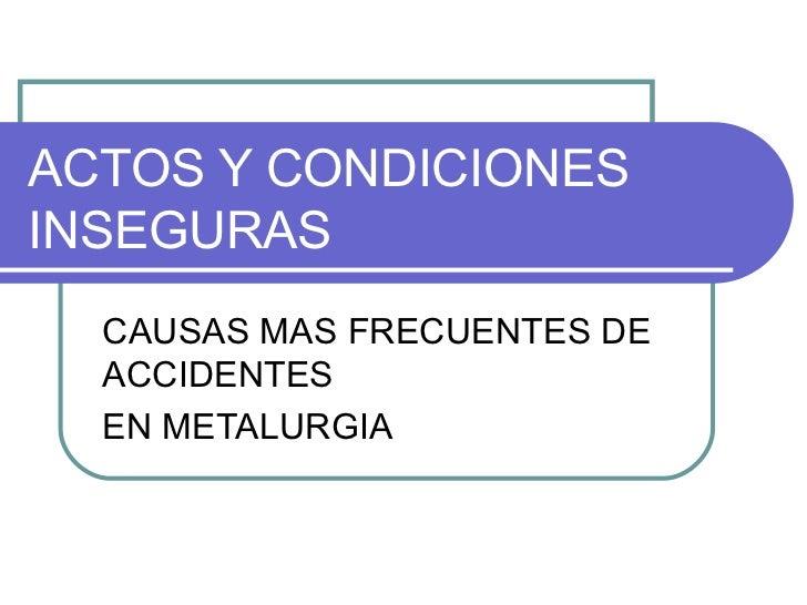 ACTOS Y CONDICIONES INSEGURAS CAUSAS MAS FRECUENTES DE ACCIDENTES EN METALURGIA