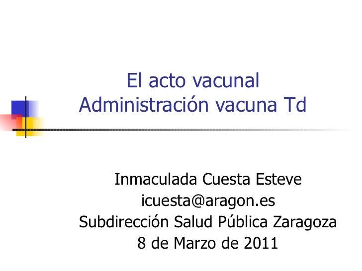 El acto vacunal Administración vacuna Td Inmaculada Cuesta Esteve [email_address] Subdirección Salud Pública Zaragoza 8 de...