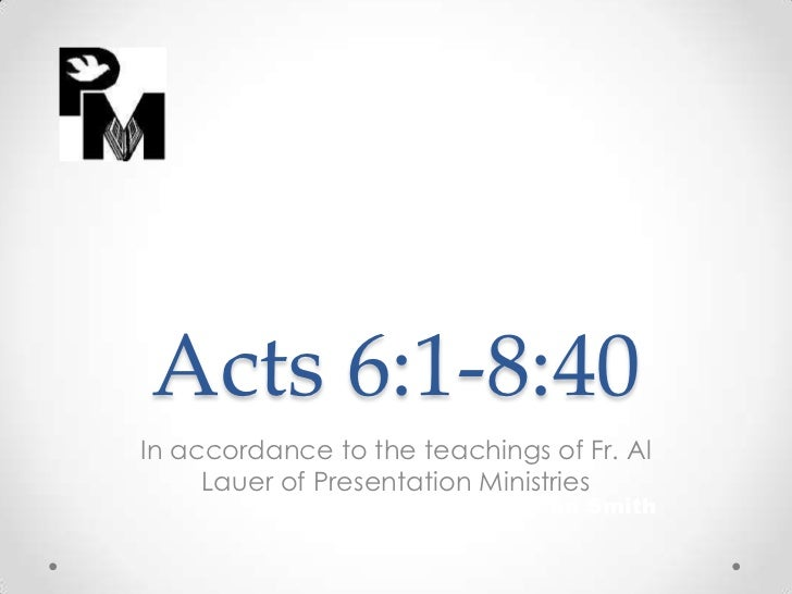 Acts 6:1-8:40In accordance to the teachings of Fr. Al     Lauer of Presentation Ministries                          By Jea...