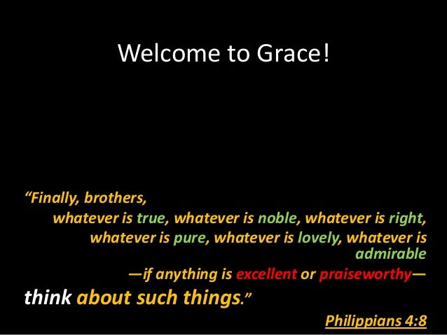 "Welcome to Grace!""Finally, brothers,    whatever is true, whatever is noble, whatever is right,           whatever is pure..."