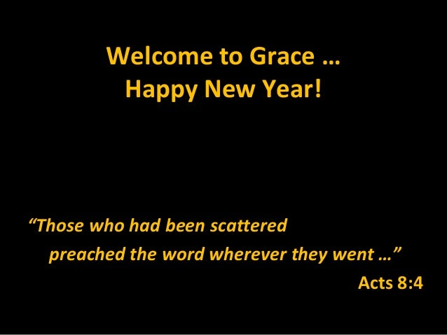 "Welcome to Grace …         Happy New Year!""Those who had been scattered  preached the word wherever they went …""          ..."