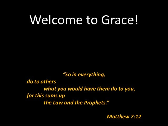 "Welcome to Grace!              ""So in everything,do to others        what you would have them do to you,for this sums up  ..."