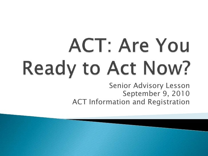 ACT: Are You Ready to Act Now?<br />Senior Advisory Lesson<br />September 9, 2010<br />ACT Information and Registration<br />