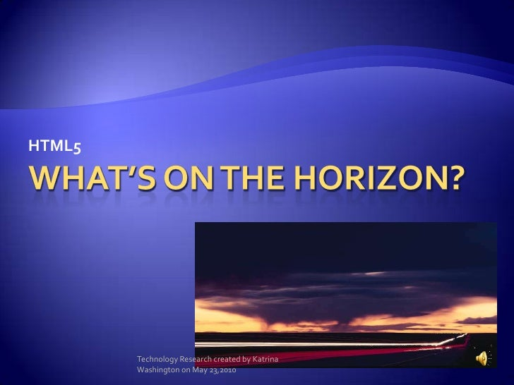 What's on the horizon?<br />HTML5<br />Technology Research created by Katrina Washington on May 23,2010<br />