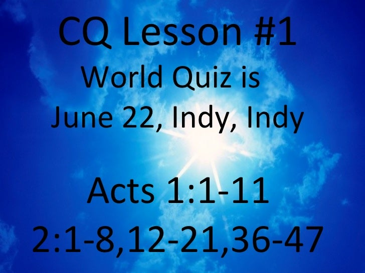 CQ Lesson #1   World Quiz is June 22, Indy, Indy   Acts 1:1-112:1-8,12-21,36-47