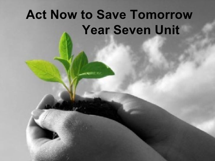 Act Now to Save Tomorrow        Year Seven Unit