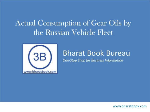 Bharat Book Bureau www.bharatbook.com One-Stop Shop for Business Information Actual Consumption of Gear Oils by the Russia...