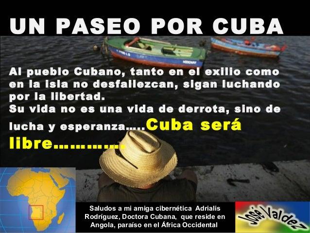 UN PASEO POR CUBAAl pueblo Cubano, tanto en el exilio comoen la isla no desfallezcan, sigan luchandopor la libertad.Su vid...