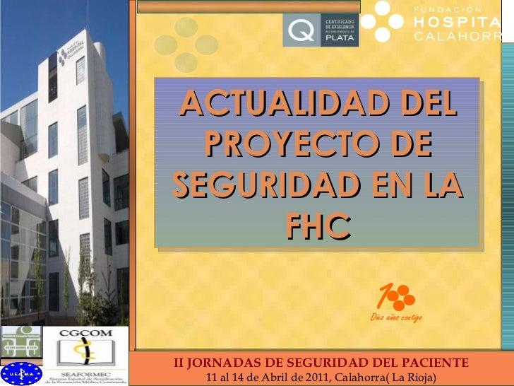 ACTUALIDAD DEL PROYECTO DE SEGURIDAD EN LA FHC II Jornadas Seguridad Paciente FHC II JORNADAS DE SEGURIDAD DEL PACIENTE 11...