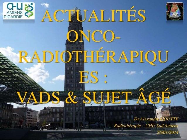 ACTUALITÉS ONCO- RADIOTHÉRAPIQU ES : VADS & SUJET ÂGÉ Dr Alexandre COUTTE Radiothérapie – CHU Sud Amiens 25/01/2014