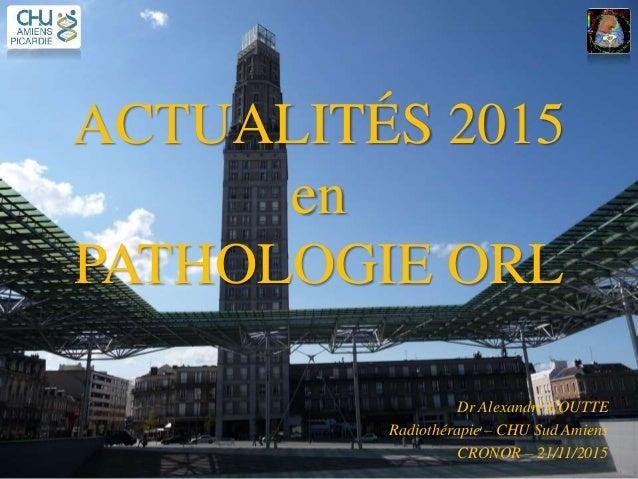ACTUALITÉS 2015 en PATHOLOGIE ORL Dr Alexandre COUTTE Radiothérapie – CHU Sud Amiens CRONOR – 21/11/2015