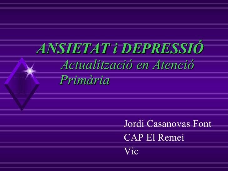 ANSIETAT i DEPRESSIÓ   Actualització en Atenció  Primària Jordi Casanovas Font CAP El Remei Vic