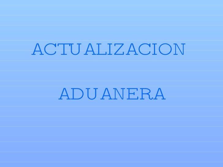 ACTUALIZACION  ADUANERA