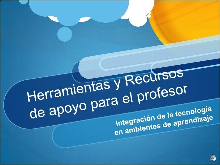 Herramientas y Recursos de apoyo para el profesor<br />Integración de la tecnología <br />en ambientes de aprendizaje<br />