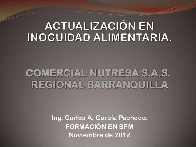 Ing. Carlos A. García Pacheco.FORMACIÓN EN BPMNoviembre de 2012COMERCIAL NUTRESA S.A.S.REGIONAL BARRANQUILLA