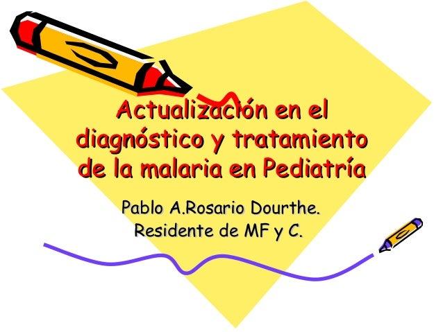 Actualización en eldiagnóstico y tratamientode la malaria en Pediatría    Pablo A.Rosario Dourthe.     Residente de MF y C.
