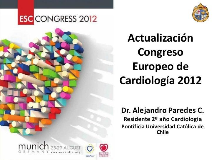 Actualización   Congreso  Europeo deCardiología 2012Dr. Alejandro Paredes C.Residente 2º año CardiologíaPontificia Univers...